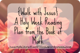 Walk with Jesus – Holy Week Reading Plan from the Book of Mark