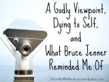 A Godly Viewpoint, Dying to Self, and What Bruce Jenner Reminded Me Of